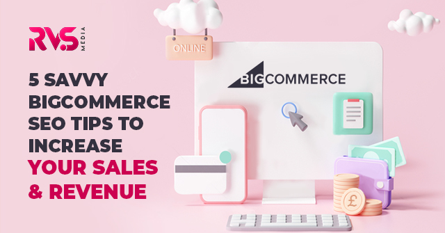 5 Savvy BigCommerce SEO Tips To Increase Your Sales & Revenue