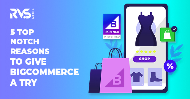 5 Top Notch Reasons to Give BigCommerce A Try