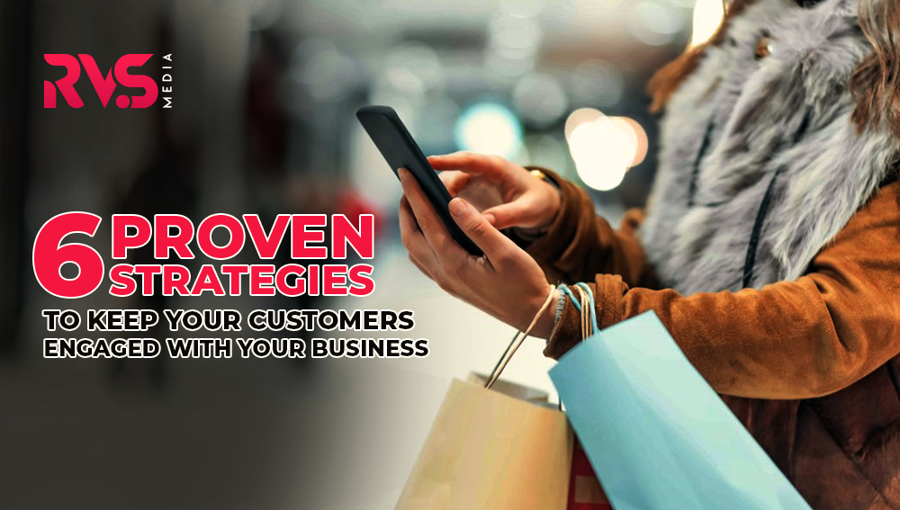 Six Proven Strategies To Keep Your Customers Engaged With Your Business